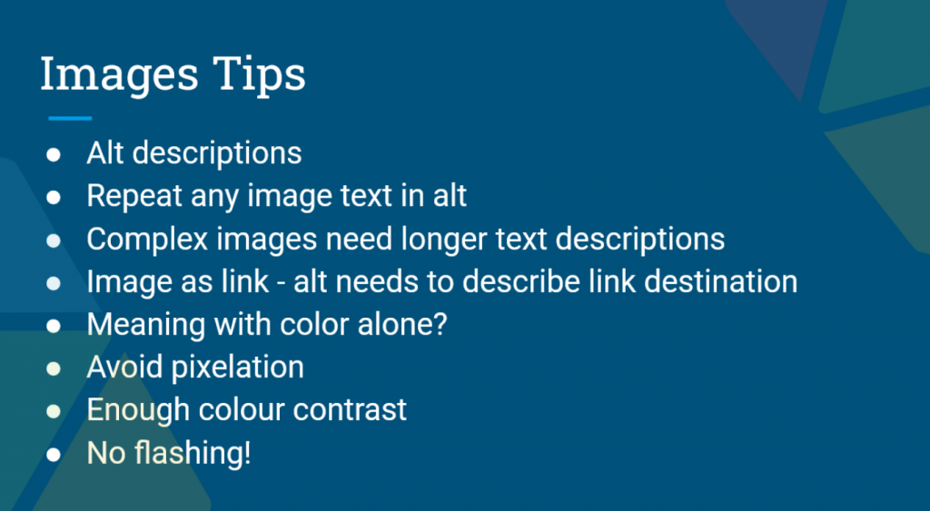 Presentation Slide Images , Alt descriptions, repeat any image text in alt, complex images need longer text descriptions, image as link - alt needs to describe link to destination, meaning with colour alone? Avoid pixilation. Enough colour contrast. No flashing!
