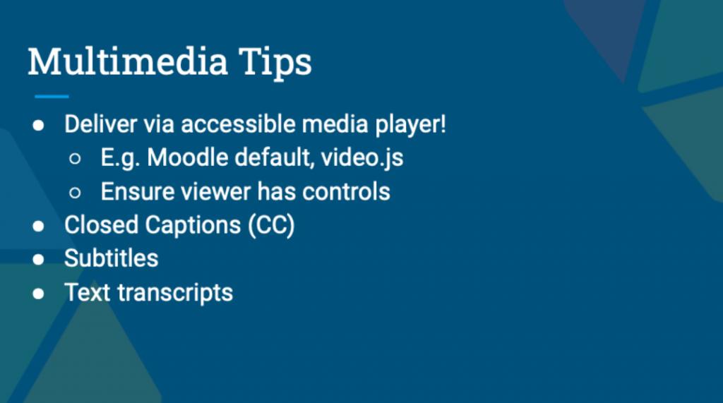 Presentation Slide, Multimedia Tips. Deliver via accessible media player! E.g. Moodle default, video.js . Ensure viewer has controls. Closed captions (cc). Subtitles. Text transcripts