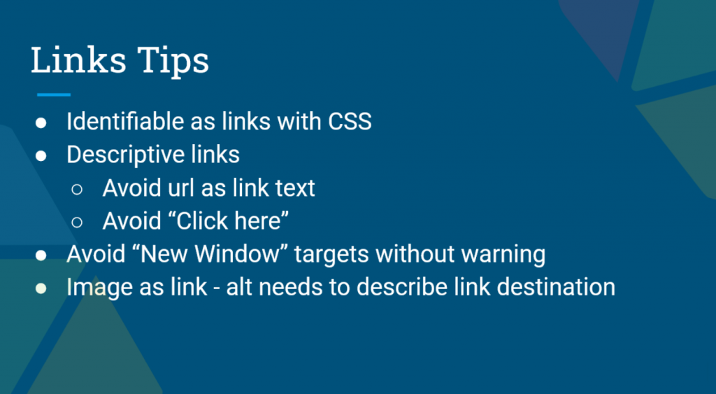 Presentation Slide: Links Tips. Identifiable as links with CSS, Descriptive links, Avoid URL as link text, Avoid Click Here, Avoid new window targets without warning, image as link - alt needs to describe link destination